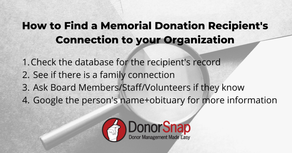 memorial donation connection check list How to Find a Memorial Donation Recipient's Connection to your Organization: Check the database for the recipient's record See if there is a family connection Ask Board Members/Staff/Volunteers if they know Google the person's name+obituary for more information